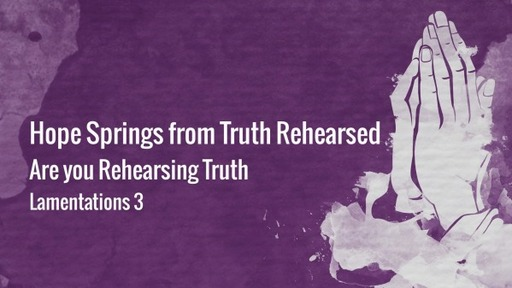 Hope Springs from Truth Rehearsed