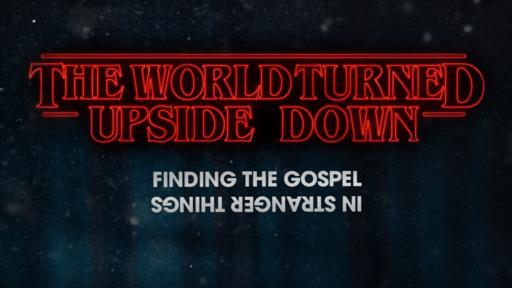 The World Turned Upside Down: Finding the Gospel in Stranger Things (Video Series)