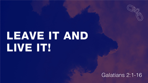 Leave it and Live it! (Galatians 2:11-21)