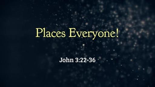 May 16, 2021 John 3:22-36 Places Everyone!