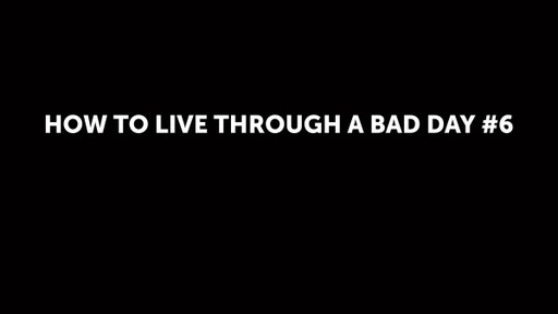 HOW TO LIVE THROUGH A BAD DAY #6