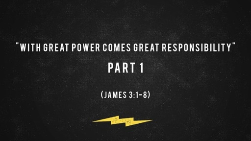 """""""With Great Power Comes Great Responsibility"""" Part 1 (James 3:1-8)"""
