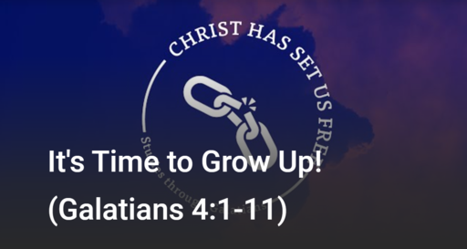 It's Time to Grow Up! (Galatians 4:1-11)