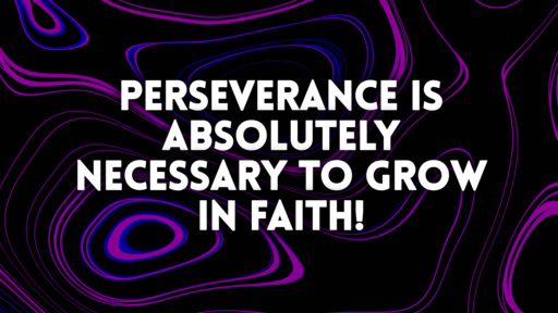 Perserverance is absolutely necessary to grow in faith!