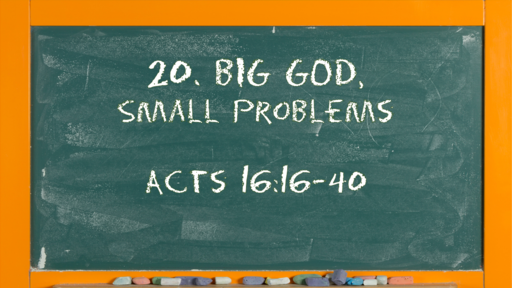 23 l The Action of the Church: Big God Small Problems l Acts 16:16-40 l 06-06-21