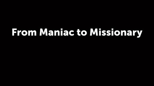 From Maniac to Missionary