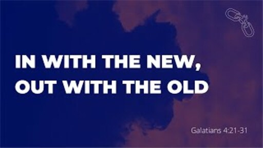 In With the New, Out With the Old (Galatians 4:21-31)