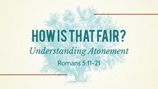 How Is That Fair? Understanding Atonement (Romans 5:12-21)
