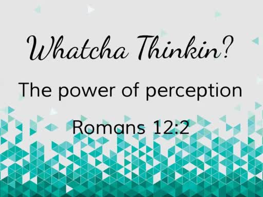 Whatcha Thinkin? -The Power of Perception