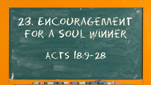 27 l The Action of the Church: Encouragement for a Soul Winner l Acts 18:9-28 l 07-04-21