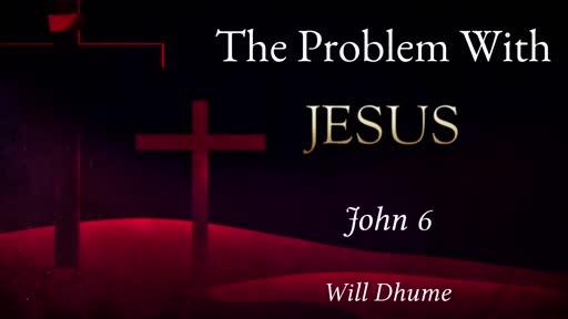 The Problem With Jesus - John 6:52-71
