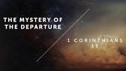 The Mystery Of The Departure - 1 Corinthians 15:50-58