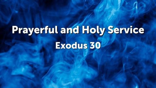 Prayerfulness and Holy Service, Exodus 30