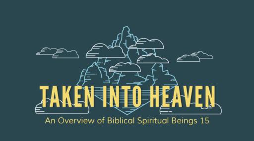 Taken Into Heaven- Overview of Biblical Spiritual Beings