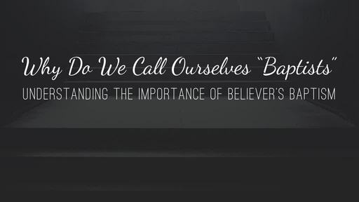 """Why Do We Call Ourselves """"Baptists"""""""