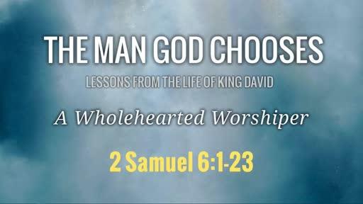 The Man God Chooses: A Wholehearted Worshiper