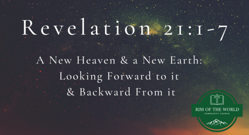 Revelation 21:1-7   A New Heaven & a New Earth: Looking Forward to It & Backward From It