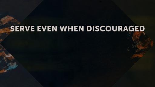Serve Even When Discouraged