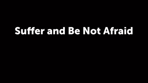 Suffer and Be Not Afraid
