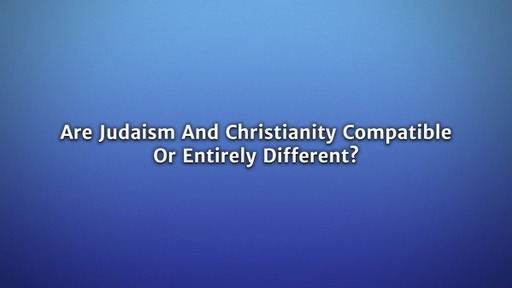 Are Judaism and Christianity Compatible or Entirely Different?