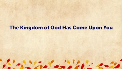 The Kingdom of God Has Come Upon You