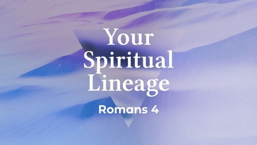 Your Spirtitual Lineage - Romans 4