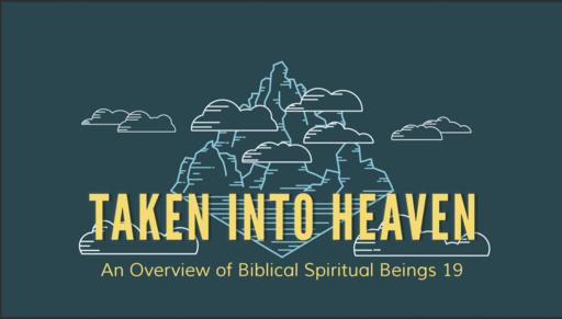 Taken Into Heaven- Overview of Biblical Spiritual Beings 19