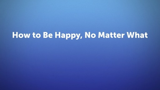 How to Be Happy, No Matter What