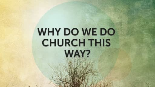 Why do we do Church this way? - 10/23/2016