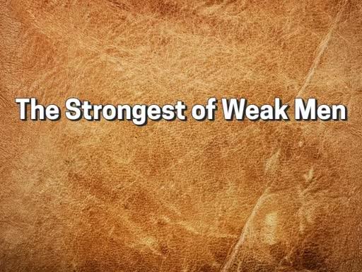 The Strongest of Weak Men