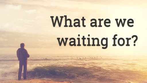 What are we waiting for? - 10/23/2016