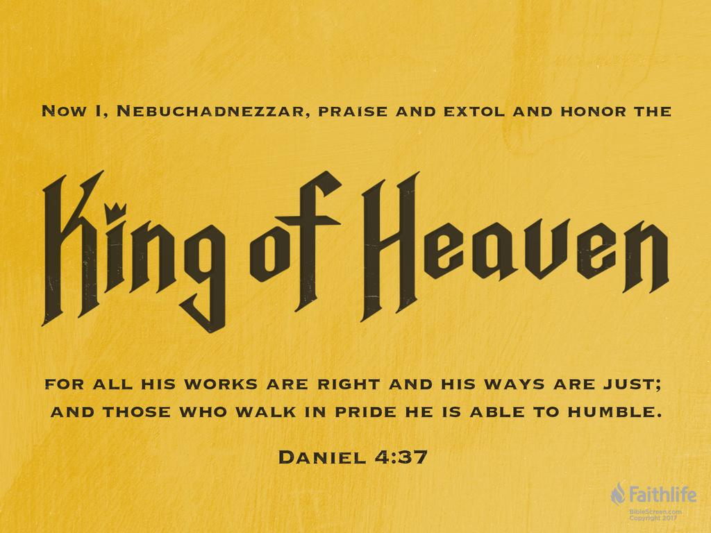Now I, Nebuchadnezzar, praise and extol and honor the King of heaven, for all his works are right and his ways are just; and those who walk in pride he is able to humble.