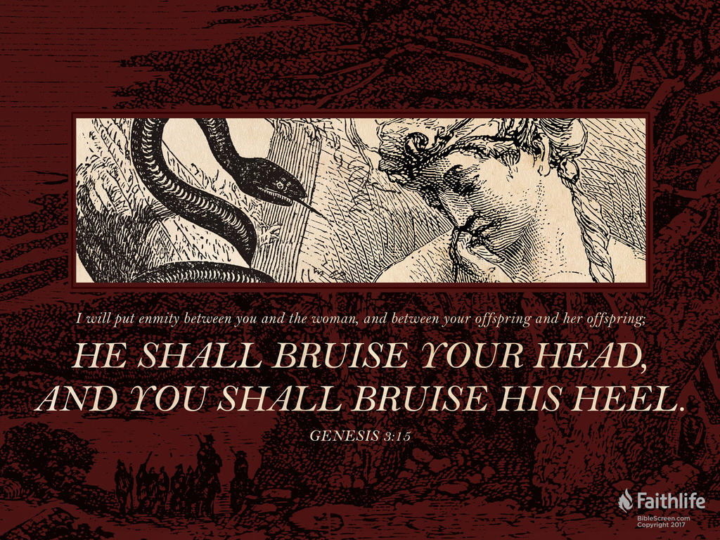 """I will put enmity between you and the woman, and between your offspring and her offspring; he shall bruise your head, and you shall bruise his heel."""""""