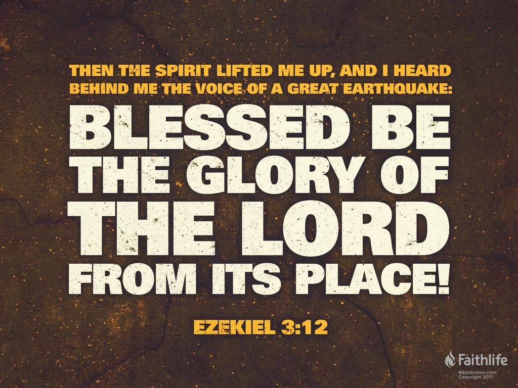 """Then the Spirit lifted me up, and I heard behind me the voice of a great earthquake: """"Blessed be the glory of the Lord from its place!"""""""