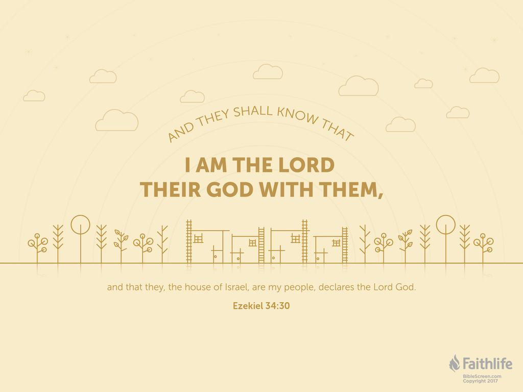 And they shall know that I am the Lord their God with them, and that they, the house of Israel, are my people, declares the Lord God.