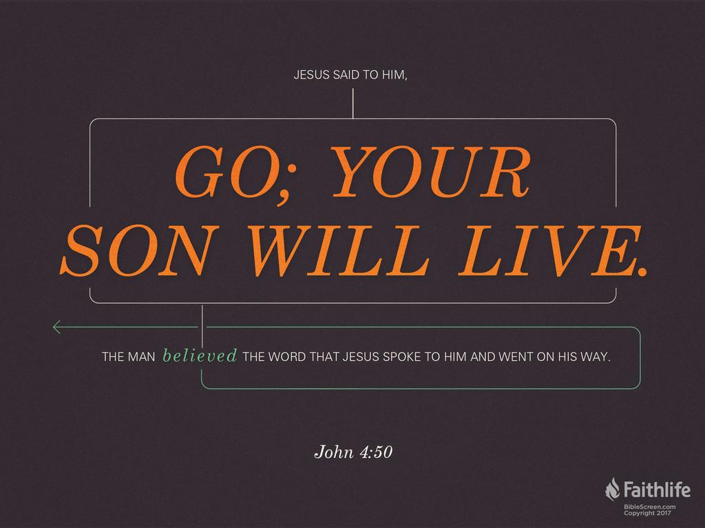 """Jesus said to him, """"Go; your son will live."""" The man believed the word that Jesus spoke to him and went on his way."""
