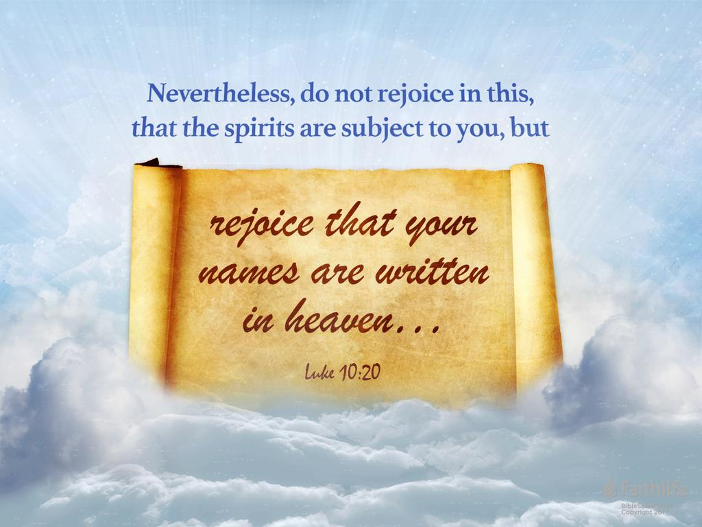 Nevertheless, do not rejoice in this, that the spirits are subject to you, but rejoice that your names are written in heaven…