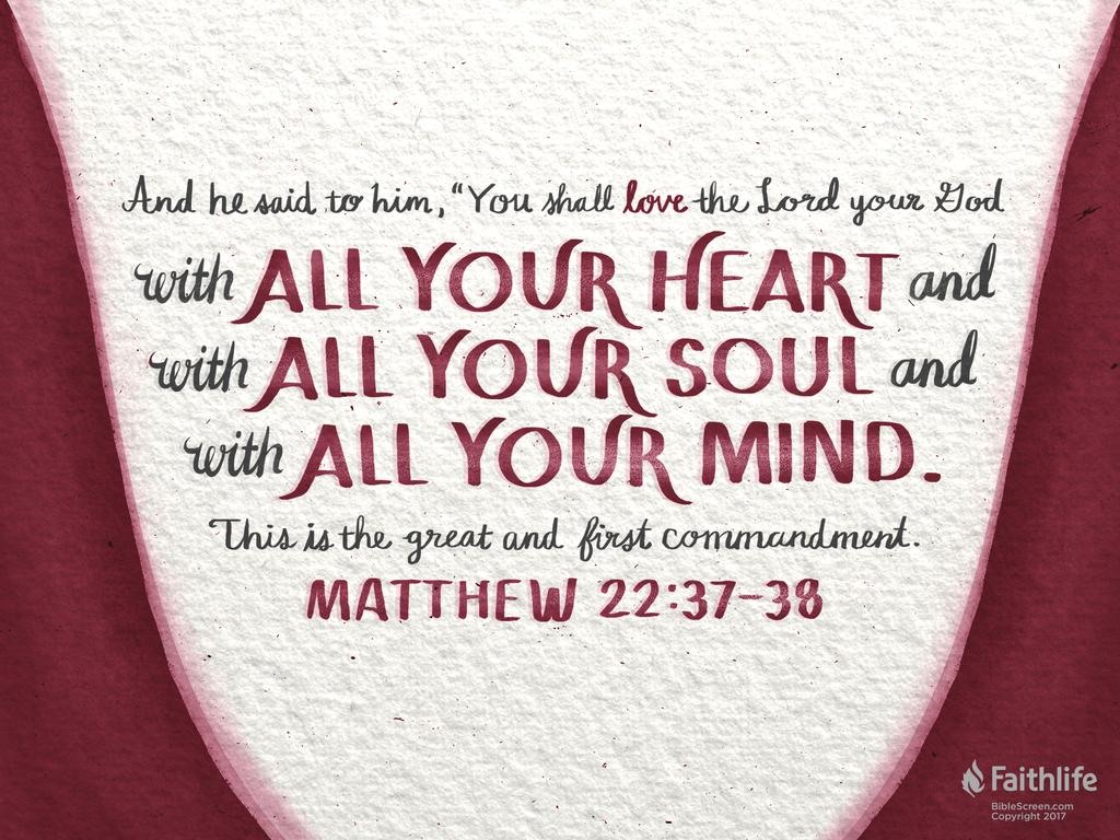"""And he said to him, """"You shall love the Lord your God with all your heart and with all your soul and with all your mind. This is the great and first commandment."""