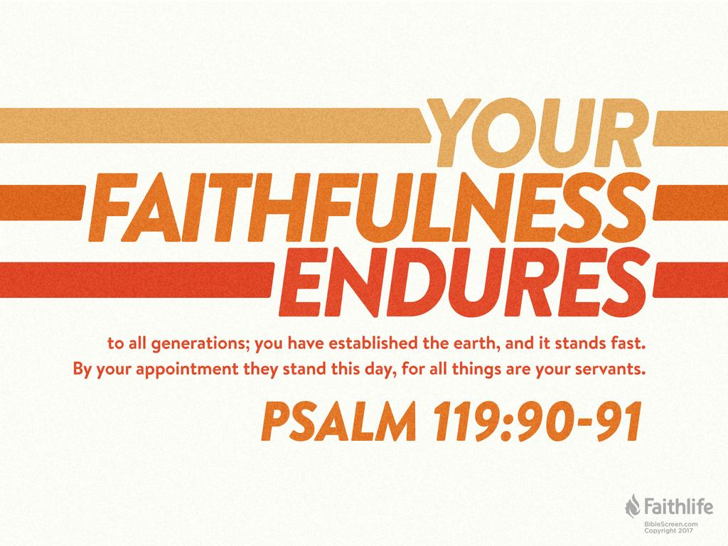 Your faithfulness endures to all generations; you have established the earth, and it stands fast. By your appointment they stand this day, for all things are your servants.