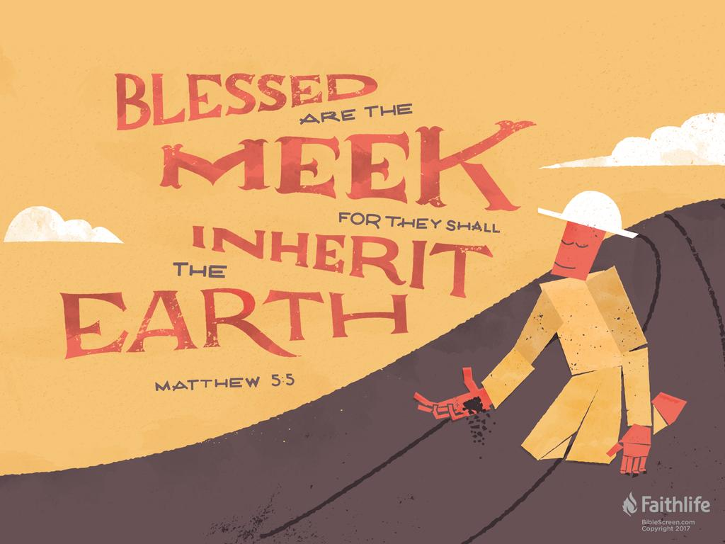 ...Blessed are the meek, for they shall inherit the earth.