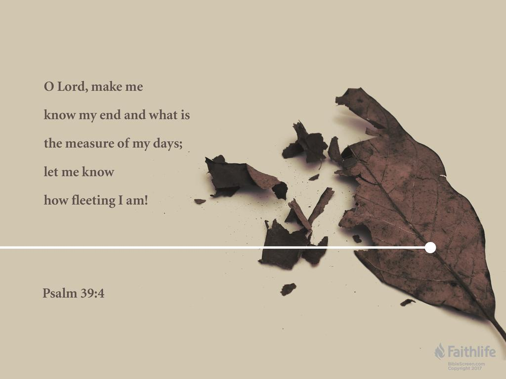 ...O Lord, make me know my end and what is the measure of my days; let me know how fleeting I am!