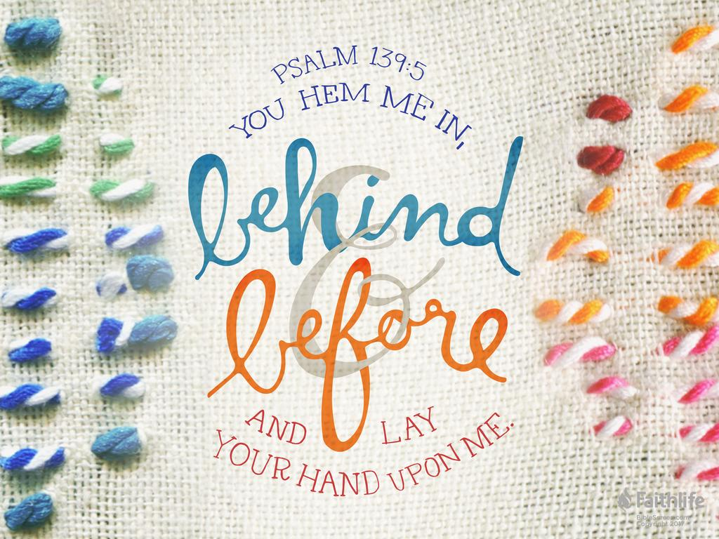 You hem me in, behind and before, and lay your hand upon me.