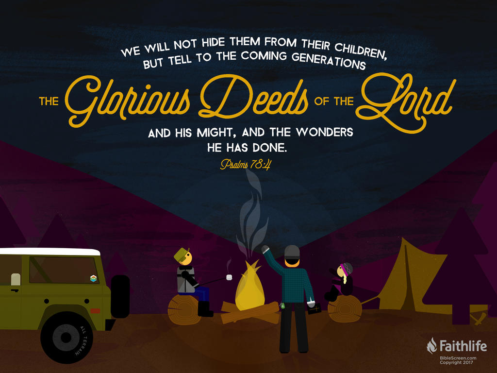 We will not hide them from their children, but tell to the coming generation the glorious deeds of the Lord, and his might, and the wonders that he has done.