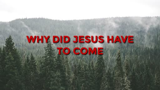 Why Did Jesus Have to Come - 12/4/2016