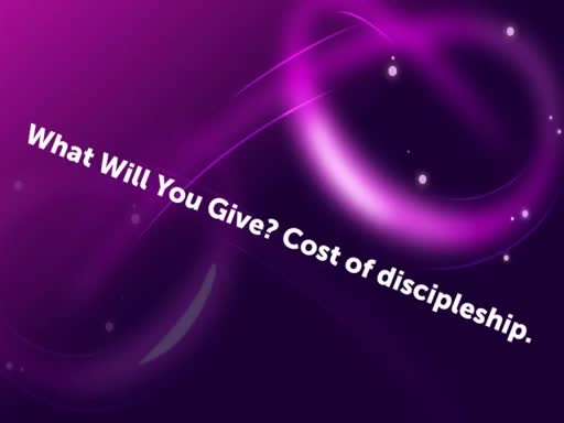 What Will You Give? - Cost of discipleship.