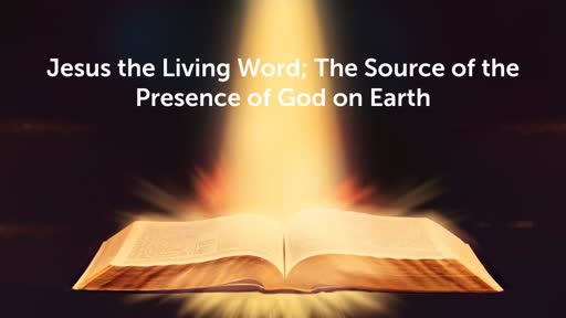 Jesus the Living Word; The source of the presence of God on earth