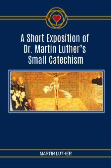 A Short Exposition of Dr. Martin Luther's Small Catechism