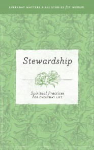 Stewardship: Spiritual Practices for Everyday Life (Everyday Matters Bible Studies for Women)