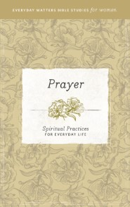 Prayer: Spiritual Practices for Everyday Life (Everyday Matters Bible Studies for Women)