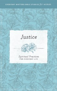 Justice: Spiritual Practices for Everyday Life (Everyday Matters Bible Studies for Women)